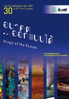 """ประกวดศิลปกรรม ปตท. ครั้งที่ 30 ในหัวข้อ """"อนาคต...ออกแบบได้ : Image of the Future"""""""